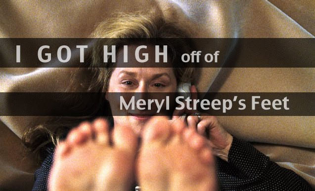 I got high off of Meryl Streep's feet.