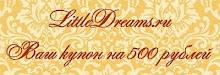 Купон на 500 рублей от LittleDreams.ru