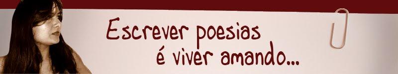 Escrever poesias é viver amando...