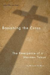 Forthcoming Book - Banishing the Cross: The Emergence of a Mormon Taboo (John Whitmer Books)