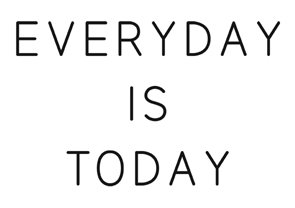 everyday is today