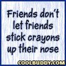 friends don't let friends stick crayons up their nose.