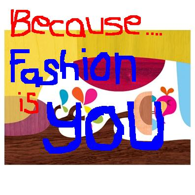 Because FASHION is YOU..