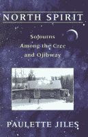 North Spirit, Sojourns Among the Cree and Ojibway and Their Star Maps by Paulette Jiles front cover