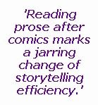 An image of text quoting from this article: 'Reading prose after comics marks a jarring change of storytelling efficienty.'