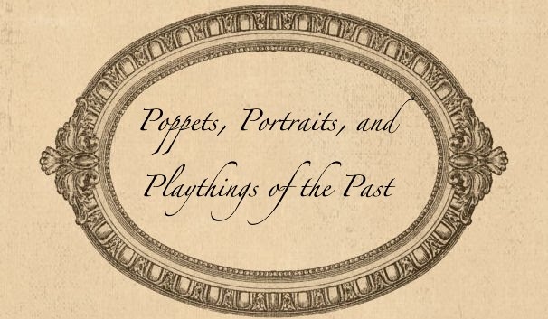 Poppets, Portraits and Playthings of the Past