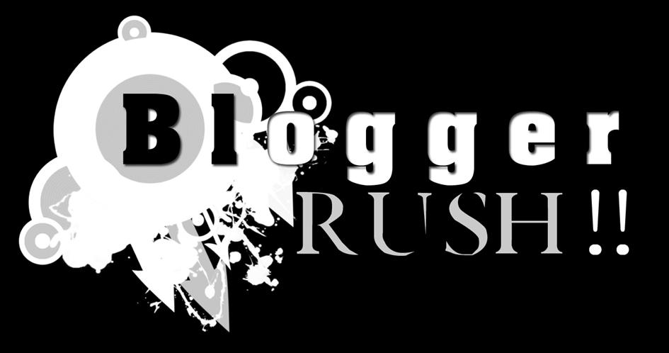 Blogger Rush!!