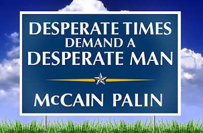 Desperate times demand a desperate man - McCain/Palin yard sign.