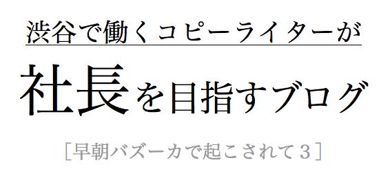 渋谷で働くコピーライターが社長を目指すブログ[早朝バズーカで起こされて3]