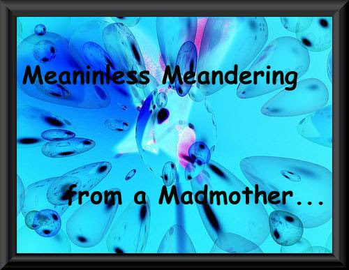 Meaninless Meandering from a Madmother