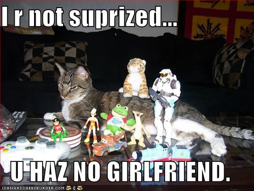 I r not suprized... U HAZ NO GIRLFRIEND.