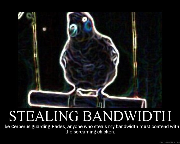 Like Cerberus guarding Hades, anyone who steals my bandwidth must contend with the screaming chicken