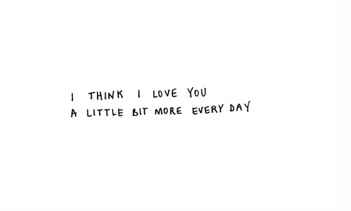 I Love You More And More Everyday Tumblr Quotes : ... time but, yeah, i think i love you a little bit more everyday 3333