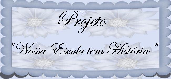 """Projeto""""Nossa Escola Tem História"""""""