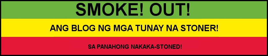 Smoke! Out! Ang blog ng mga tunay na stoner!