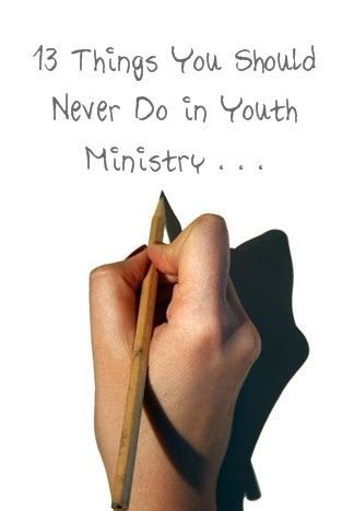 RETHINKING YOUTH MINISTRY     Things You Should Never Do in Youth Ministry