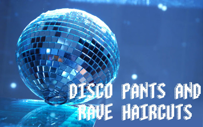 Disco Pants and Rave Haircuts
