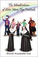 The Misadventures of Sister Mary Olga Fortitude - -Author Davis Aujourd' HUI