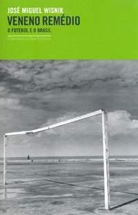 VENENO REMÉDIO - o futebol e o brasil.JOSÉ MIGUEL WISNIK