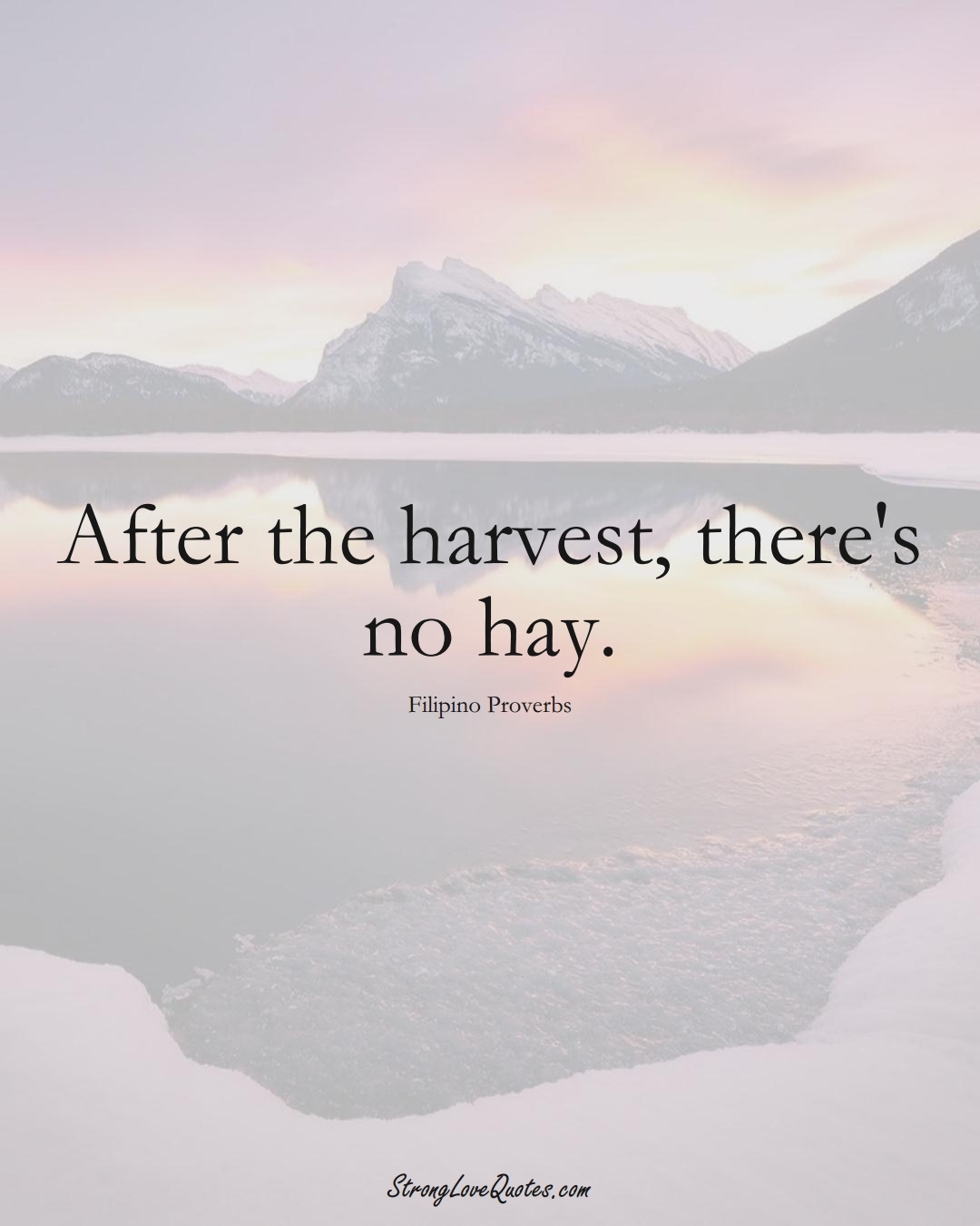 After the harvest, there's no hay. (Filipino Sayings);  #AsianSayings