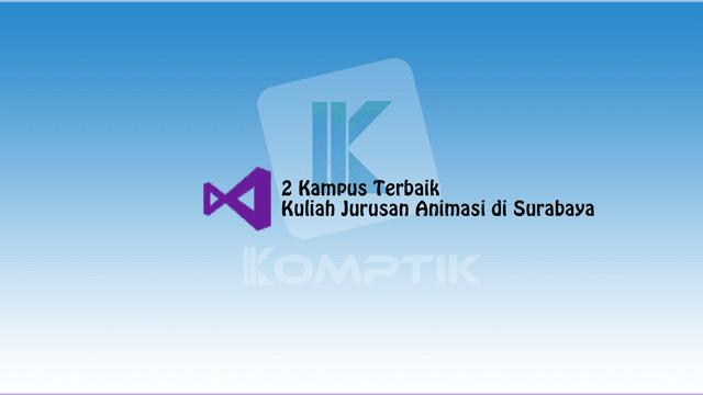 2 Kampus Terbaik Kuliah Jurusan Animasi di Surabaya