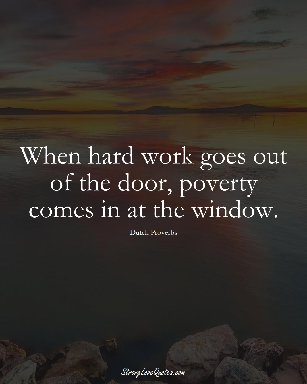 When hard work goes out of the door, poverty comes in at the window. (Dutch Sayings);  #EuropeanSayings