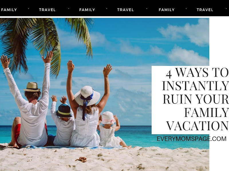 4 Ways To Instantly Ruin Your Family Vacation