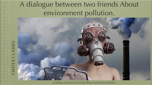 A dialogue between two friends About environment pollution.
