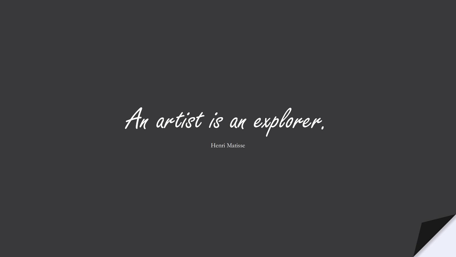 An artist is an explorer. (Henri Matisse);  #ShortQuotes