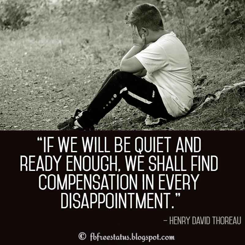Disappointment Quotes, If we will be quiet and ready enough, we shall find compensation in every disappointment. – Henry David Thoreau