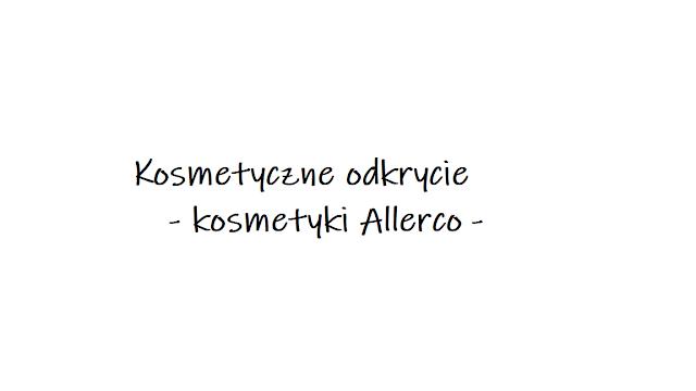 Moje najnowsze odkrycie - kosmetyki Allerco