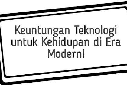 Keuntungan Teknologi untuk Kehidupan di Era Modern!