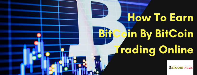 How To Earn Bitcoins Through Trading Online On 2018