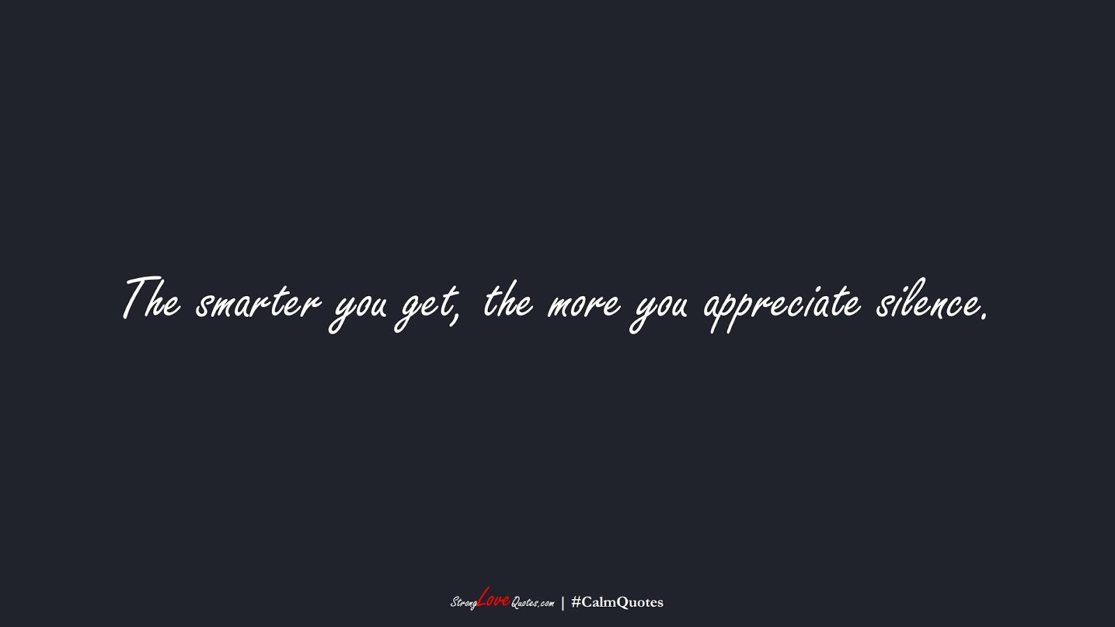 The smarter you get, the more you appreciate silence.FALSE