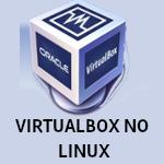 Instalando o VirtualBox em qualquer distribuição Linux - Dicas Linux e Windows