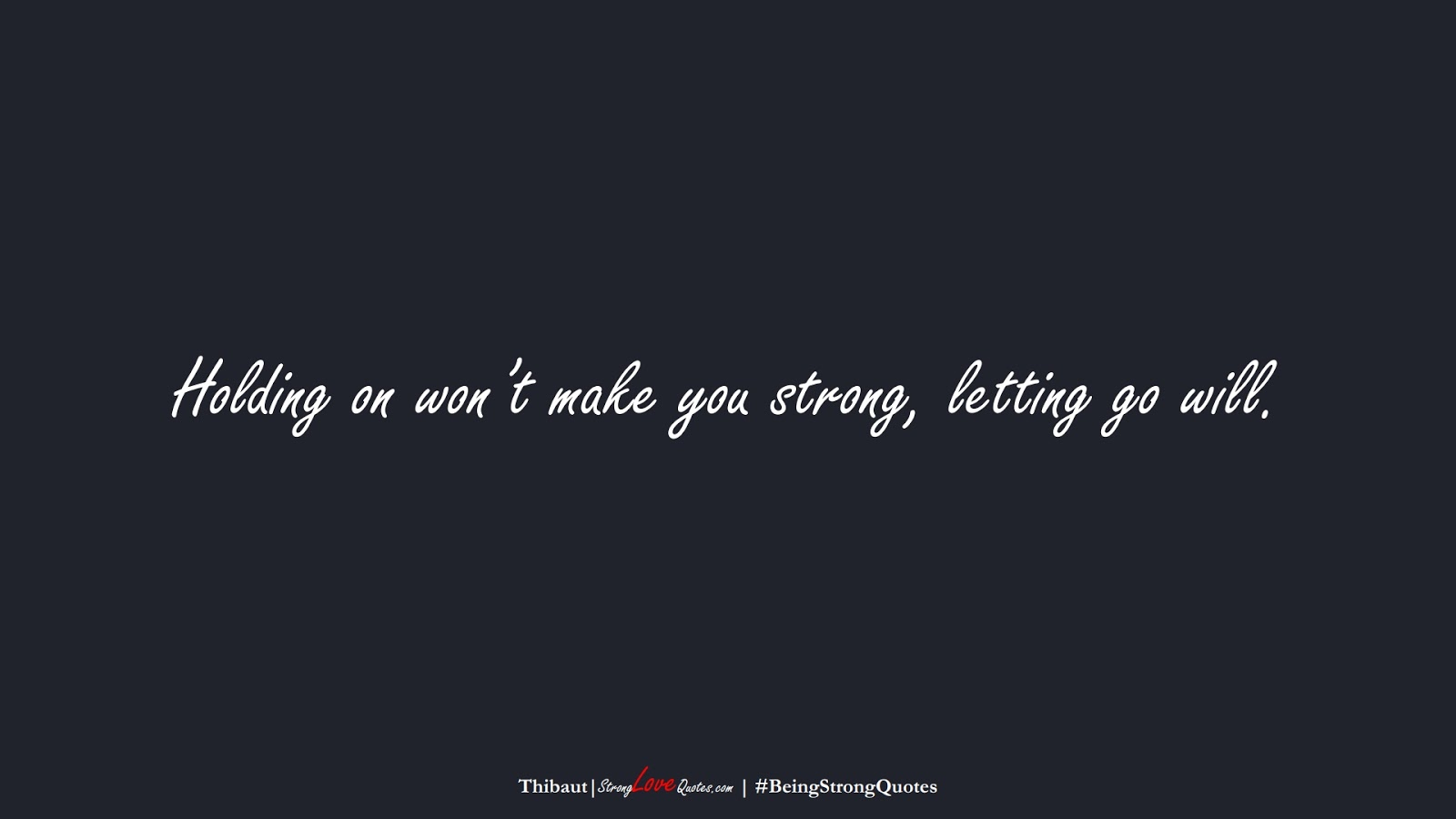 Holding on won't make you strong, letting go will. (Thibaut);  #BeingStrongQuotes