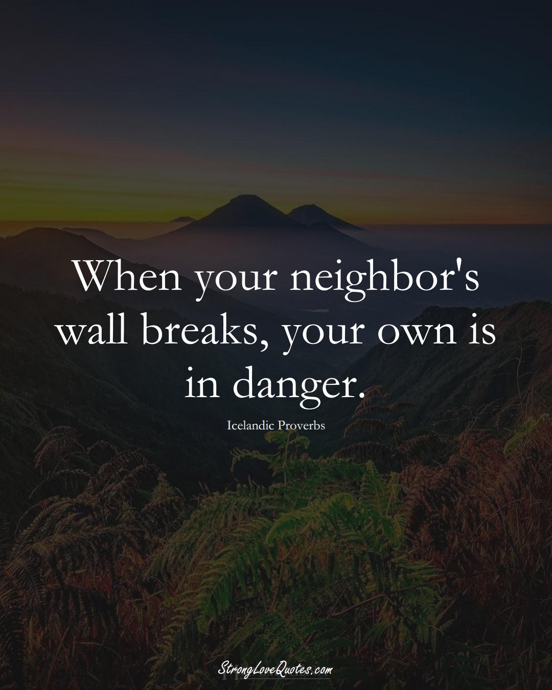 When your neighbor's wall breaks, your own is in danger. (Icelandic Sayings);  #EuropeanSayings