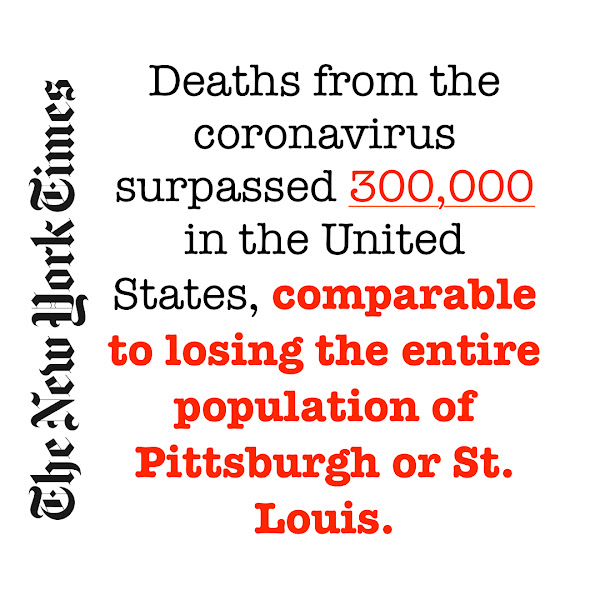 Deaths from the coronavirus surpassed 300,000 in the United States, comparable to losing the entire population of Pittsburgh or St. Louis. — The New York Times