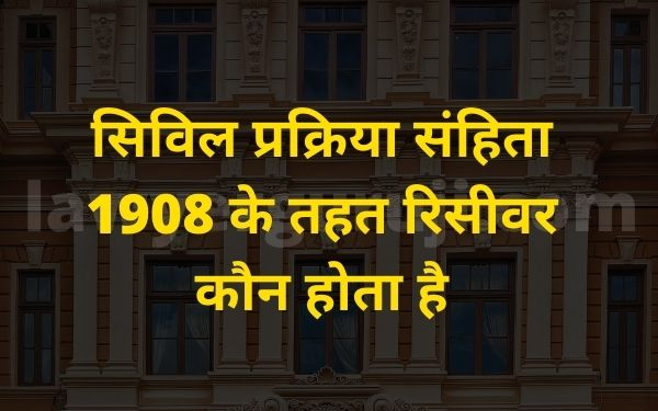 सिविल प्रक्रिया संहिता 1908 के तहत रिसीवर कौन होता है - order 40 rule 1 appointment of receiver and who is receiver under cpc 1908