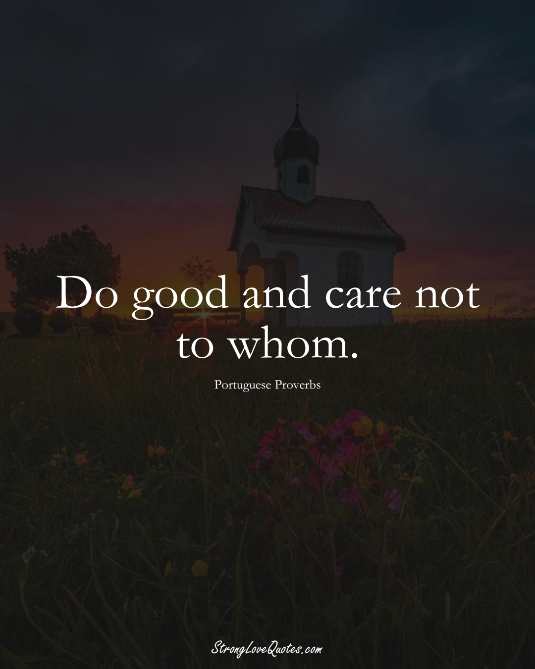 Do good and care not to whom. (Portuguese Sayings);  #EuropeanSayings
