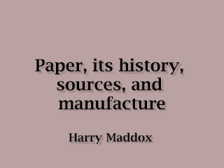 Paper, its history, sources, and manufacture