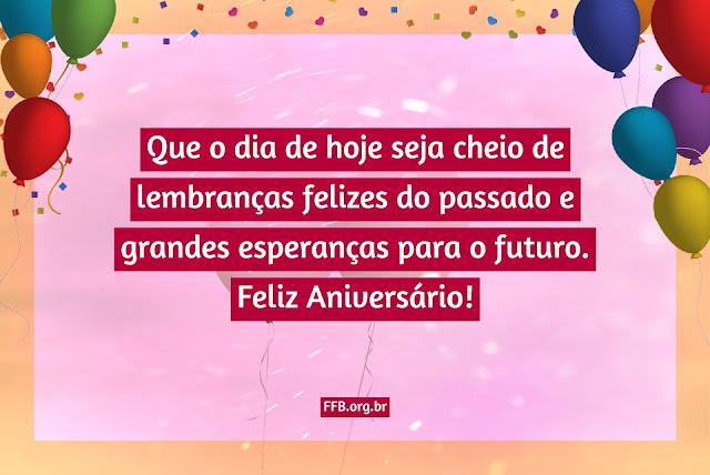 Que o dia de hoje seja cheio de lembranças felizes do passado e grandes esperanças para o futuro. Feliz Aniversário!