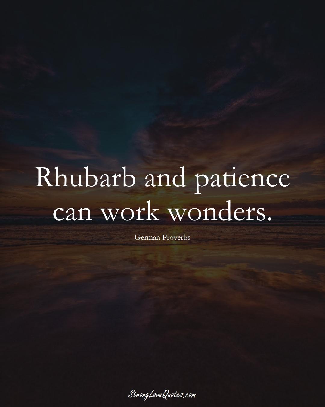 Rhubarb and patience can work wonders. (German Sayings);  #EuropeanSayings