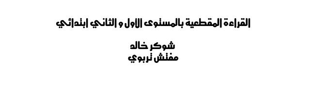 القراءة المقطعية بالمستوى الأول و الثاني ابتدائي   شوكر خالد    مفتش تربوي