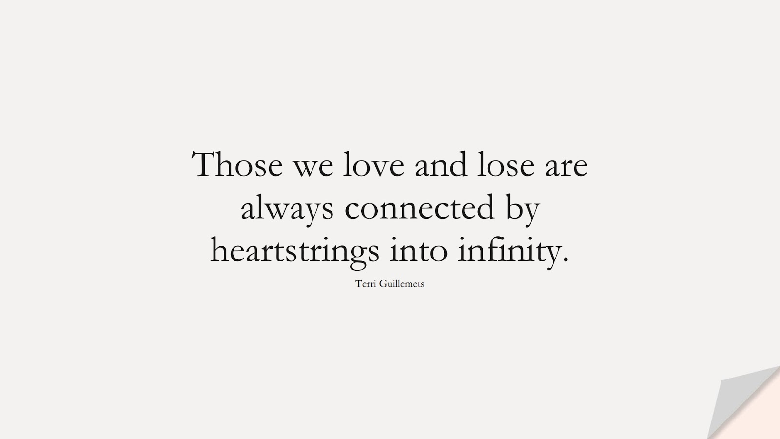 Those we love and lose are always connected by heartstrings into infinity. (Terri Guillemets);  #FamilyQuotes