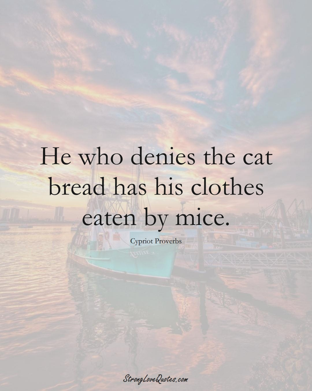 He who denies the cat bread has his clothes eaten by mice. (Cypriot Sayings);  #MiddleEasternSayings