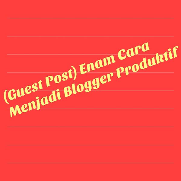 (Guest Post) Enam Cara Menjadi Blogger Produktif: Baca Dengan Khusuk ya