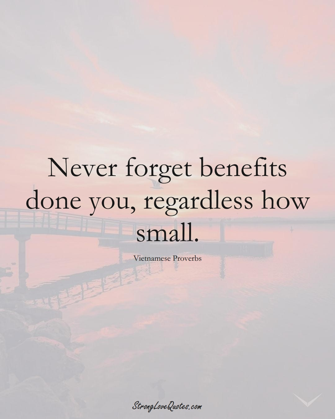 Never forget benefits done you, regardless how small. (Vietnamese Sayings);  #AsianSayings