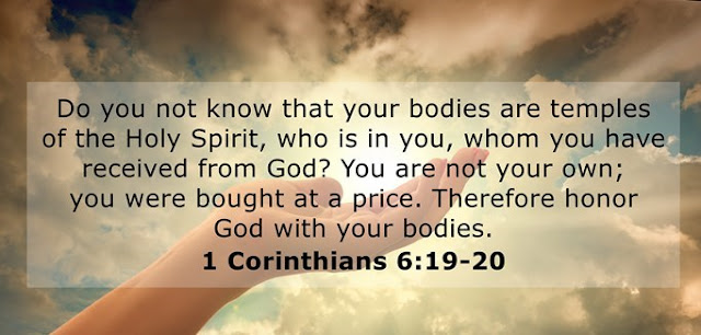 Do you not know that your bodies are temples of the Holy Spirit, who is in you, whom you have received from God? You are not your own; you were bought at a price. Therefore honor God with your bodies.