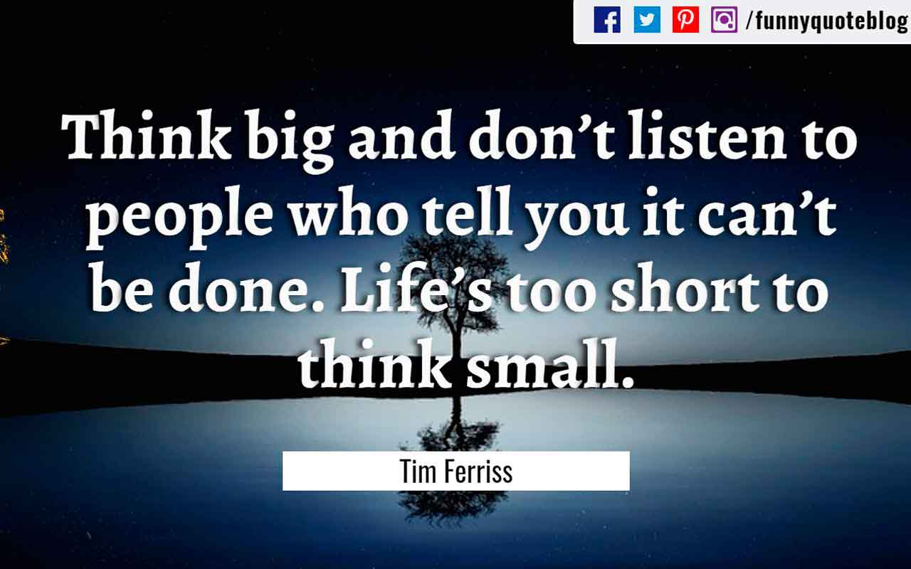 """Think big and don't listen to people who tell you it can't be done. Life's too short to think small."" ― Tim Ferriss Quote"